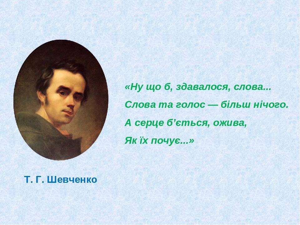Т. Г. Шевченко «Ну що б, здавалося, слова... Слова та голос — більш нічого. А серце б'ється, ожива, Як їх почує...»