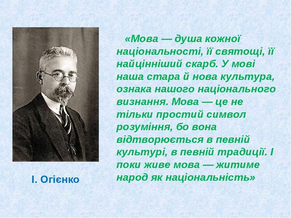 І. Огієнко «Мова — душа кожної національності, її святощі, її найцінніший скарб. У мові наша стара й нова культура, ознака нашого національного виз...