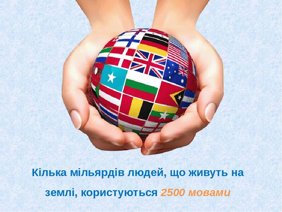 Кілька мільярдів людей, що живуть на землі, користуються 2500 мовами