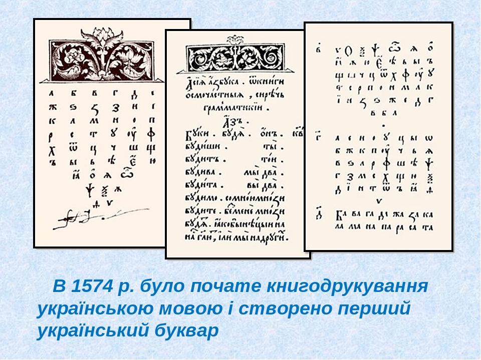 В 1574 р. було почате книгодрукування українською мовою і створено перший український буквар