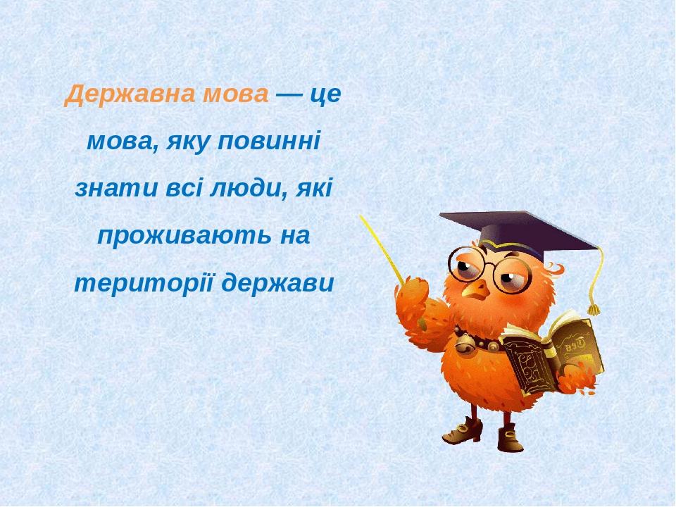 Державна мова — це мова, яку повинні знати всі люди, які проживають на території держави