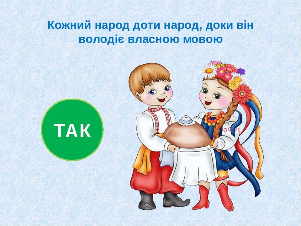 Кожний народ доти народ, доки він володіє власною мовою ТАК
