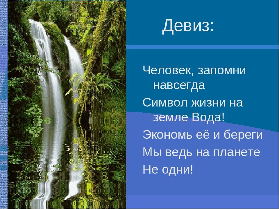 Девиз: Человек, запомни навсегда Символ жизни на земле Вода! Экономь её и береги Мы ведь на планете Не одни!