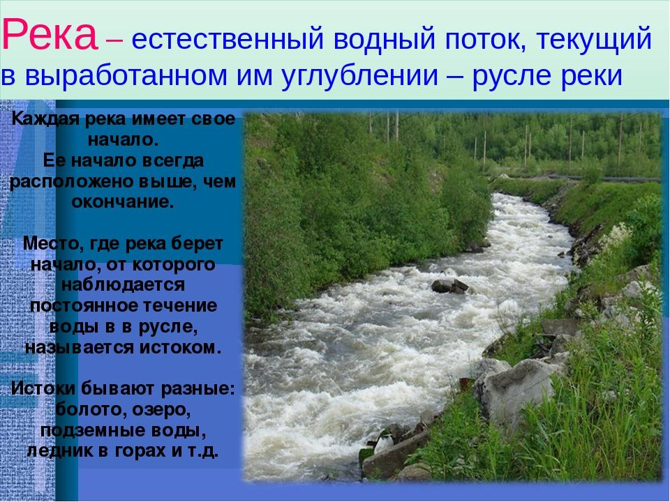Река – естественный водный поток, текущий в выработанном им углублении – русле реки Каждая река имеет свое начало. Ее начало всегда расположено выш...