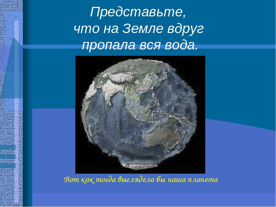 Вот как тогда выглядела бы наша планета Представьте, что на Земле вдруг пропала вся вода.