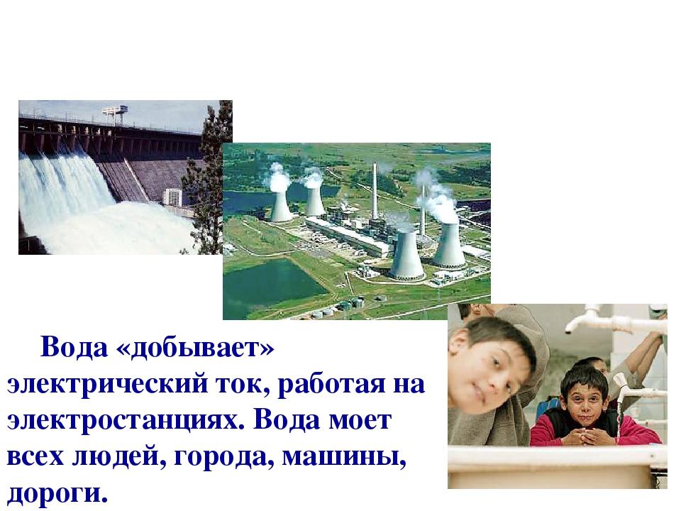 Вода «добывает» электрический ток, работая на электростанциях. Вода моет всех людей, города, машины, дороги.