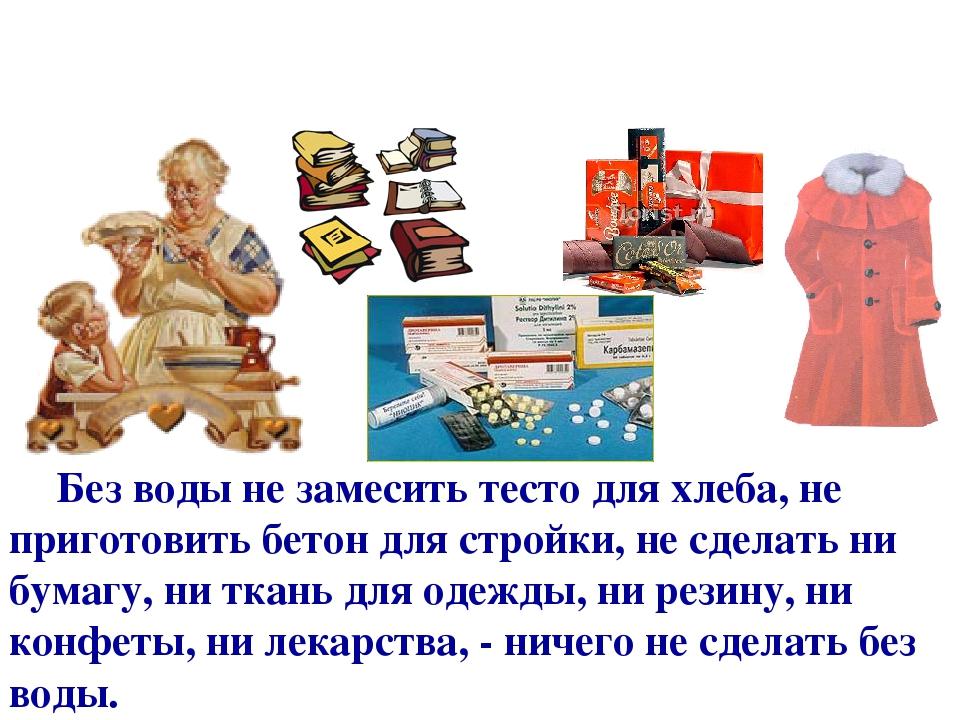 Без воды не замесить тесто для хлеба, не приготовить бетон для стройки, не сделать ни бумагу, ни ткань для одежды, ни резину, ни конфеты, ни лекарс...