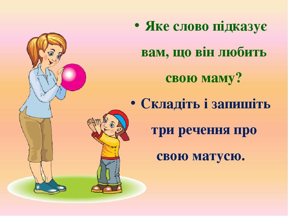 Яке слово підказує вам, що він любить свою маму? Складіть і запишіть три речення про свою матусю.