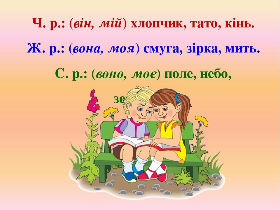 Ч. р.: (він, мій) хлопчик, тато, кінь. Ж. р.: (вона, моя) смуга, зірка, мить. С. р.: (воно, моє) поле, небо, зернятко.