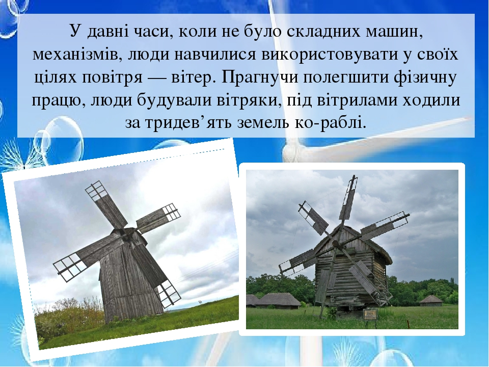 У давні часи, коли не було складних машин, механізмів, люди навчилися використовувати у своїх цілях повітря — вітер. Прагнучи полегшити фізичну пра...