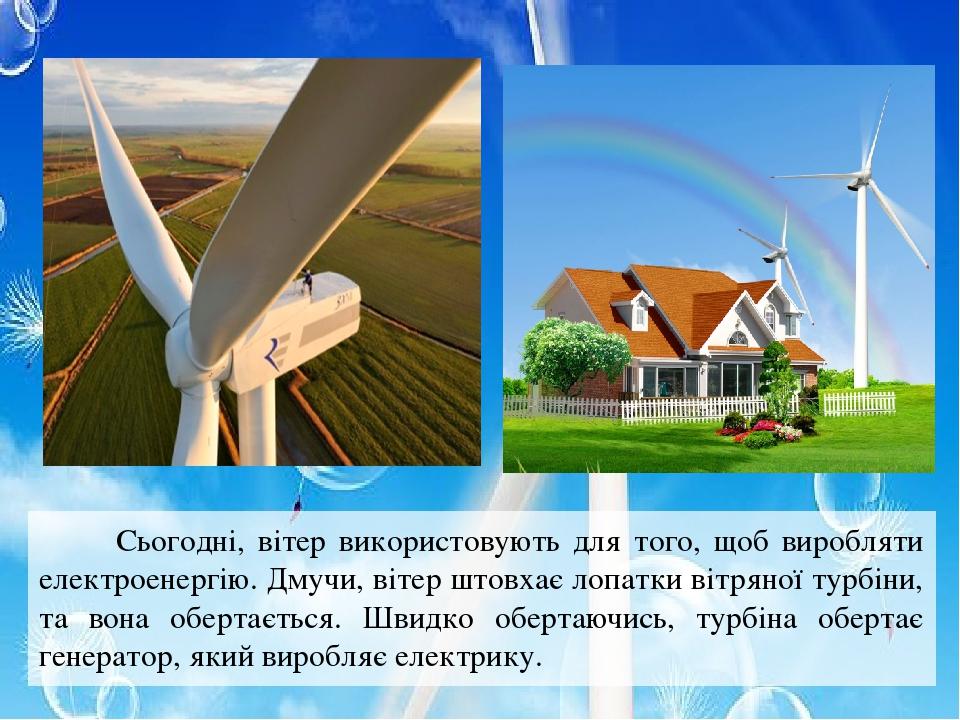 Сьогодні, вітер використовують для того, щоб виробляти електроенергію. Дмучи, вітер штовхає лопатки вітряної турбіни, та вона обертається. Швидко о...