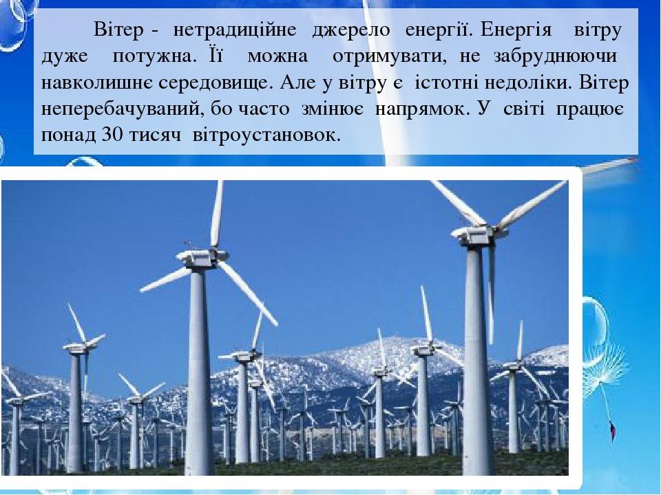 Вітер - нетрадиційне джерело енергії. Енергія вітру дуже потужна. Її можна отримувати, не забруднюючи навколишнє середовище. Але у вітру є істотні ...