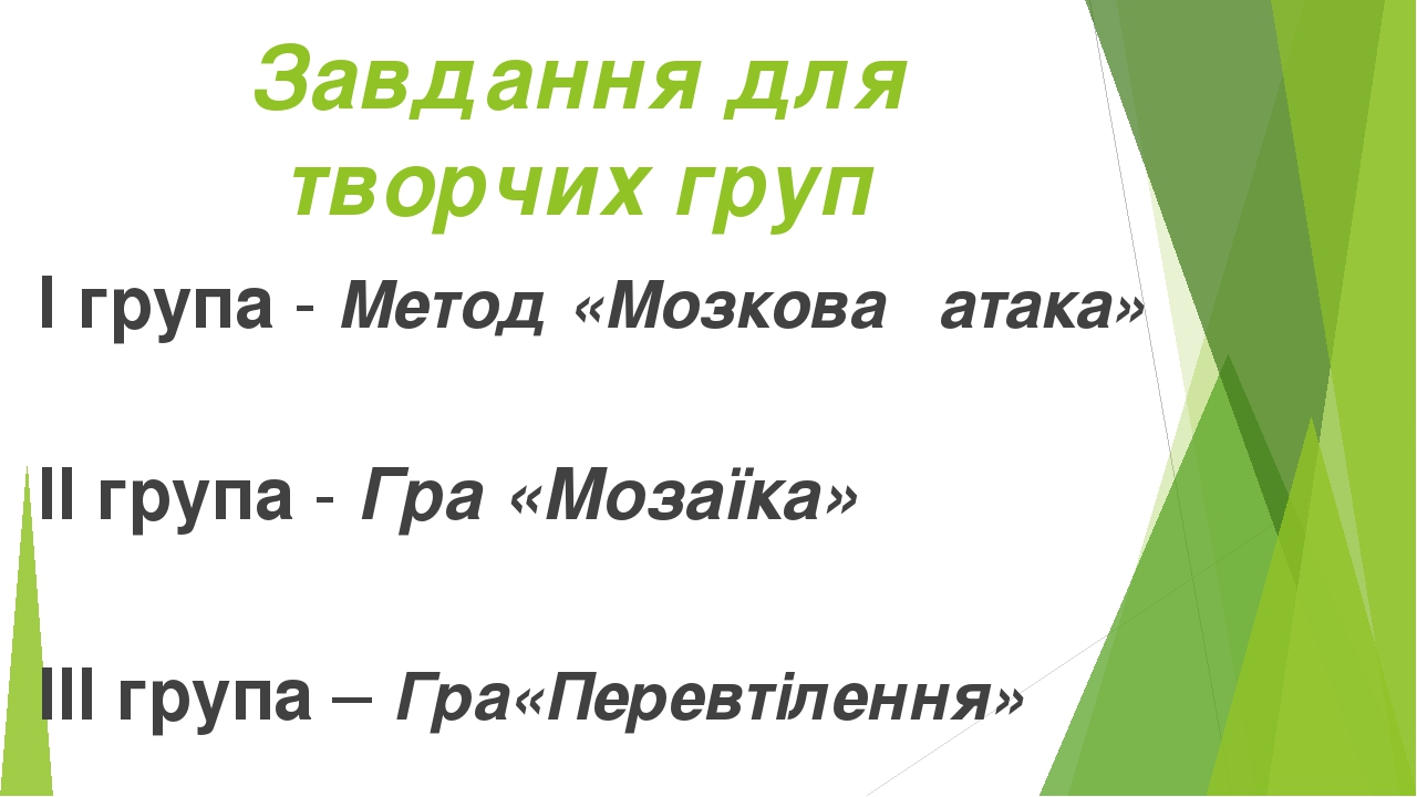 Завдання для творчих груп І група - Метод «Мозкова атака» ІІ група - Гра «Мозаїка» ІІІ група – Гра«Перевтілення»