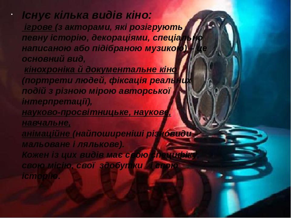 Існує кілька видів кіно: ігрове (з акторами, які розігрують певну історію, декораціями, спеціально написаною або підібраною музикою) – це основний ...