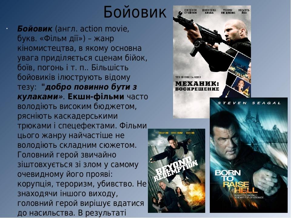 Бойовик Бойовик (англ. action movie, букв. «Фільм дії») – жанр кіномистецтва, в якому основна увага приділяється сценам бійок, боїв, погонь і т. п....