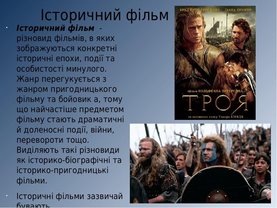 Історичний фільм Історичний фільм - різновид фільмів, в яких зображуються конкретні історичні епохи, події та особистості минулого. Жанр перегукуєт...