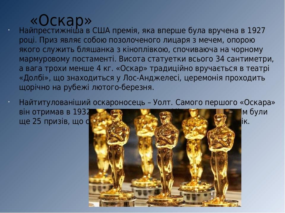 «Оскар» Найпрестижніша в США премія, яка вперше була вручена в 1927 році. Приз являє собою позолоченого лицаря з мечем, опорою якого служить бляшан...