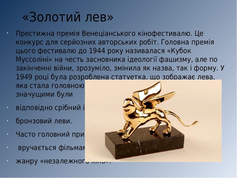 «Золотий лев» Престижна премія Венеціанського кінофестивалю. Це конкурс для серйозних авторських робіт. Головна премія цього фестивалю до 1944 року...