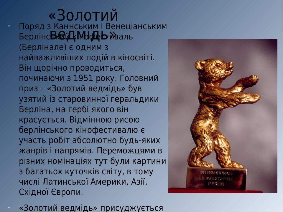 «Золотий ведмідь» Поряд з Каннським і Венеціанським Берлінський кінофестиваль (Берлінале) є одним з найважливіших подій в кіносвіті. Він щорічно пр...