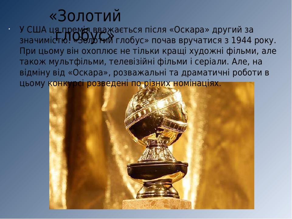 «Золотий глобус» У США ця премія вважається після «Оскара» другий за значимістю. «Золотий глобус» почав вручатися з 1944 року. При цьому він охоплю...