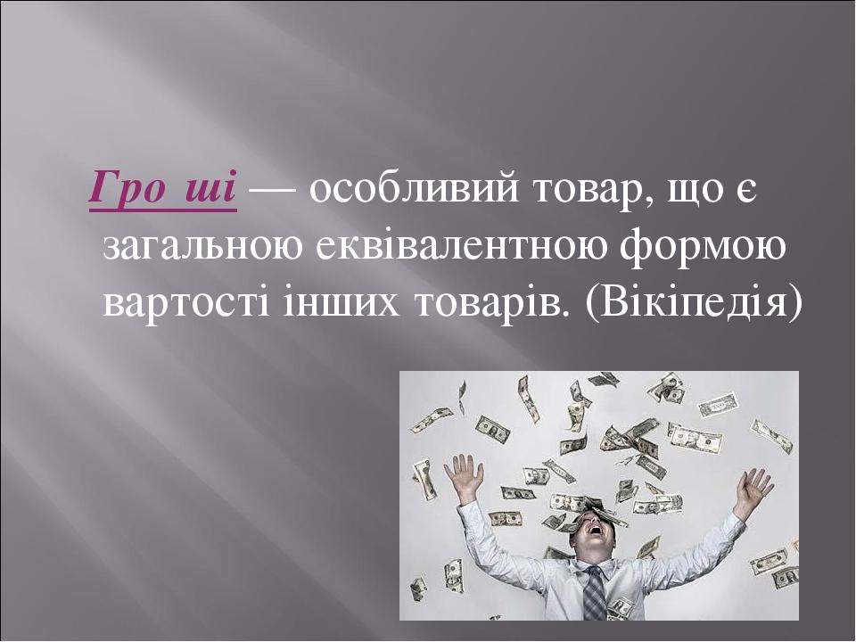 Гро́ші — особливий товар, що є загальною еквівалентною формою вартості інших товарів. (Вікіпедія)