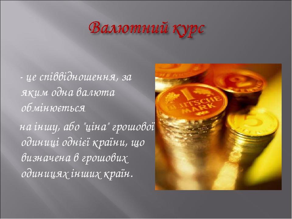 """- це співвідношення, за яким одна валюта обмінюється на іншу, або """"ціна"""" грошової одиниці однієї країни, що визначена в грошових одиницях інших країн."""