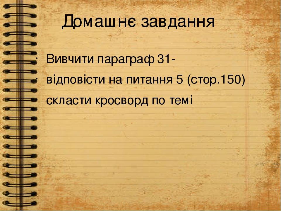 Домашнє завдання Вивчити параграф 31- відповісти на питання 5 (стор.150) скласти кросворд по темі