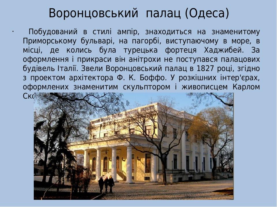 Воронцовський палац (Одеса) Побудований в стилі ампір, знаходиться на знаменитому Приморському бульварі, на пагорбі, виступаючому в море, в місці, ...