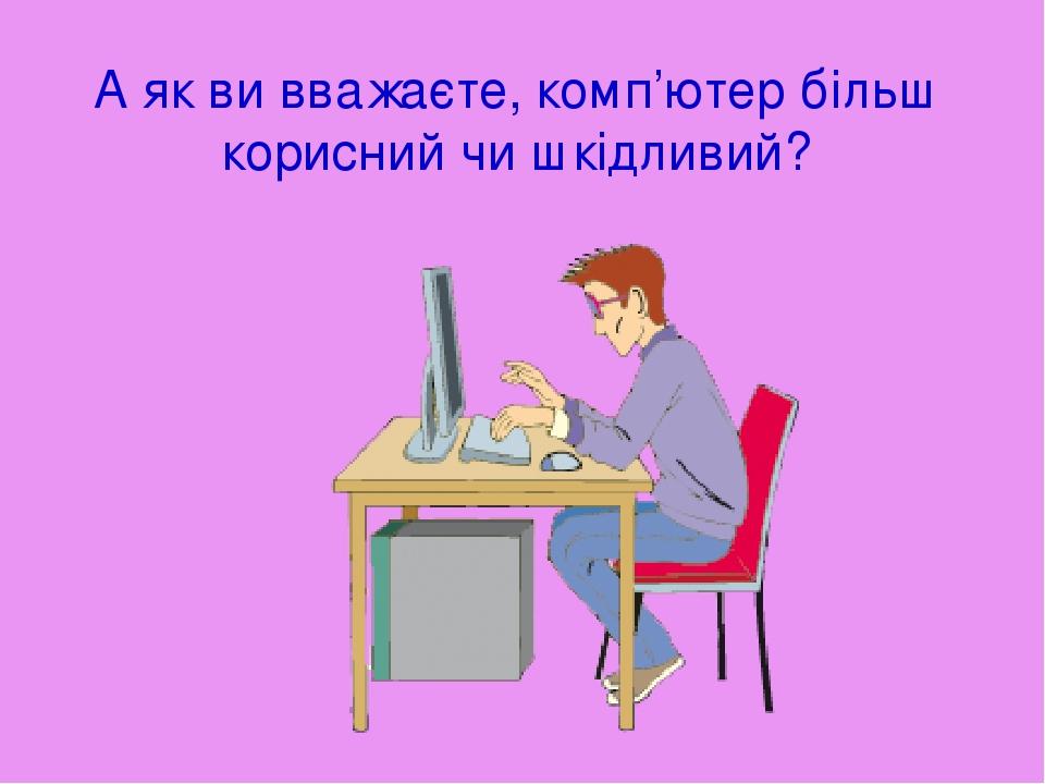 А як ви вважаєте, комп'ютер більш корисний чи шкідливий?