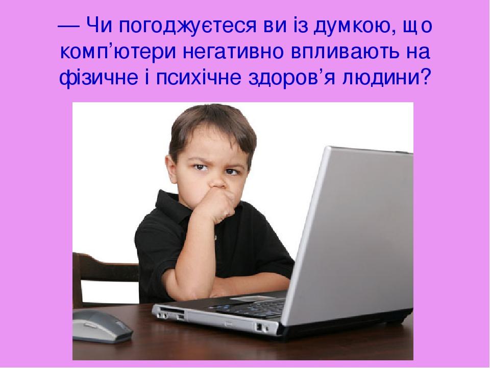 — Чи погоджуєтеся ви із думкою, що комп'ютери негативно впливають на фізичне і психічне здоров'я людини?