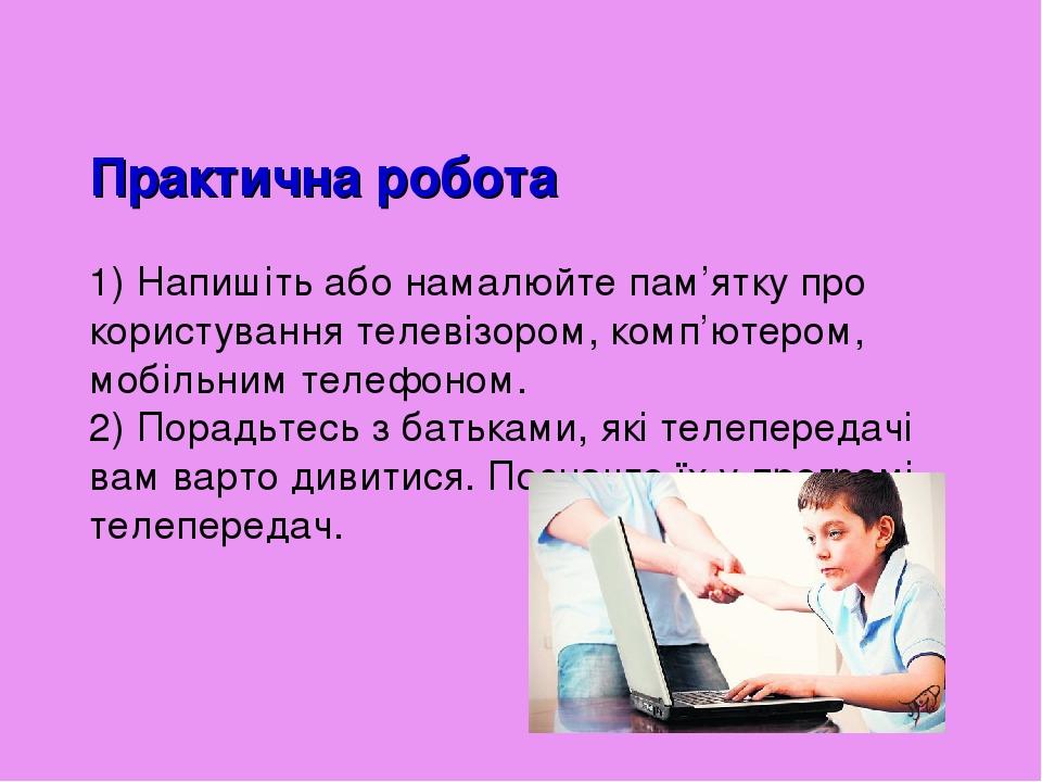 Практична робота 1) Напишіть або намалюйте пам'ятку про користування телевізором, комп'ютером, мобільним телефоном. 2) Порадьтесь з батьками, які т...