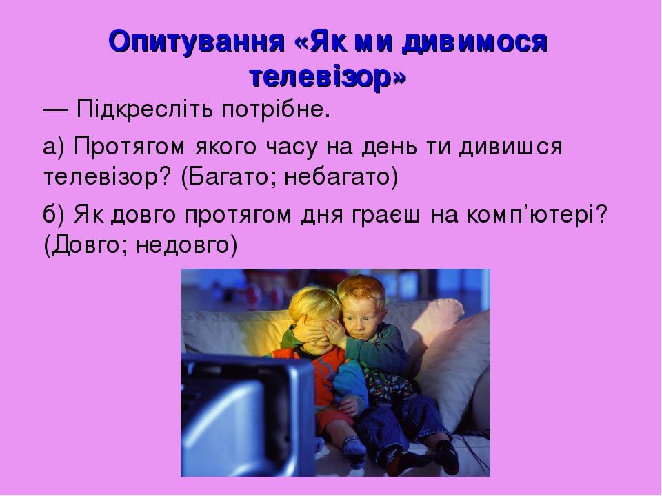Опитування «Як ми дивимося телевізор» — Підкресліть потрібне. а) Протягом якого часу на день ти дивишся телевізор? (Багато; небагато) б) Як довго п...
