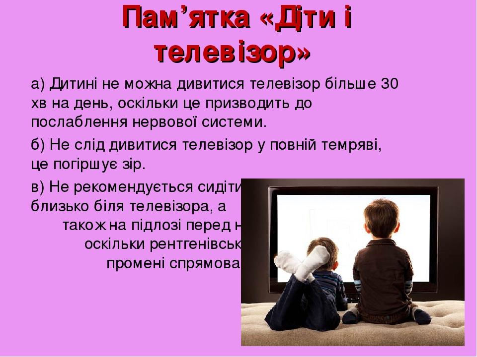 Пам'ятка «Діти і телевізор» а) Дитині не можна дивитися телевізор більше 30 хв на день, оскільки це призводить до послаблення нервової системи. б) ...