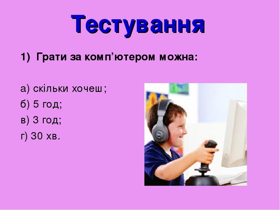 Тестування Грати за комп'ютером можна: а) скільки хочеш; б) 5 год; в) 3 год; г) 30 хв.