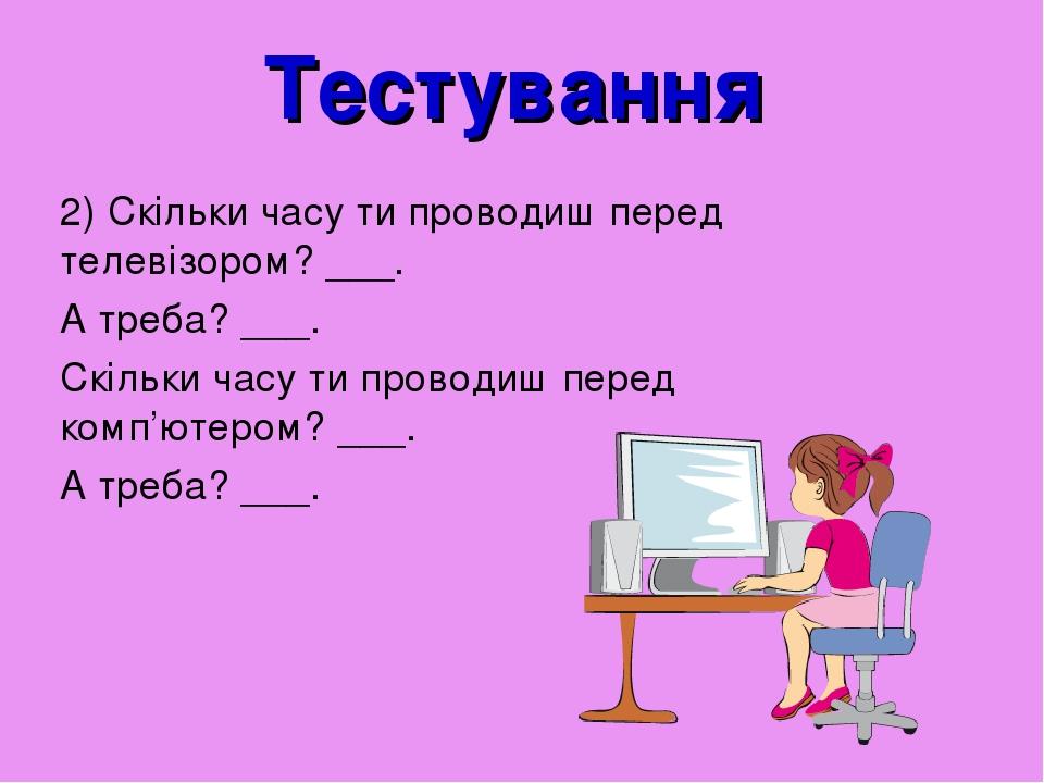 Тестування 2) Скільки часу ти проводиш перед телевізором? ___. А треба? ___. Скільки часу ти проводиш перед комп'ютером? ___. А треба? ___.