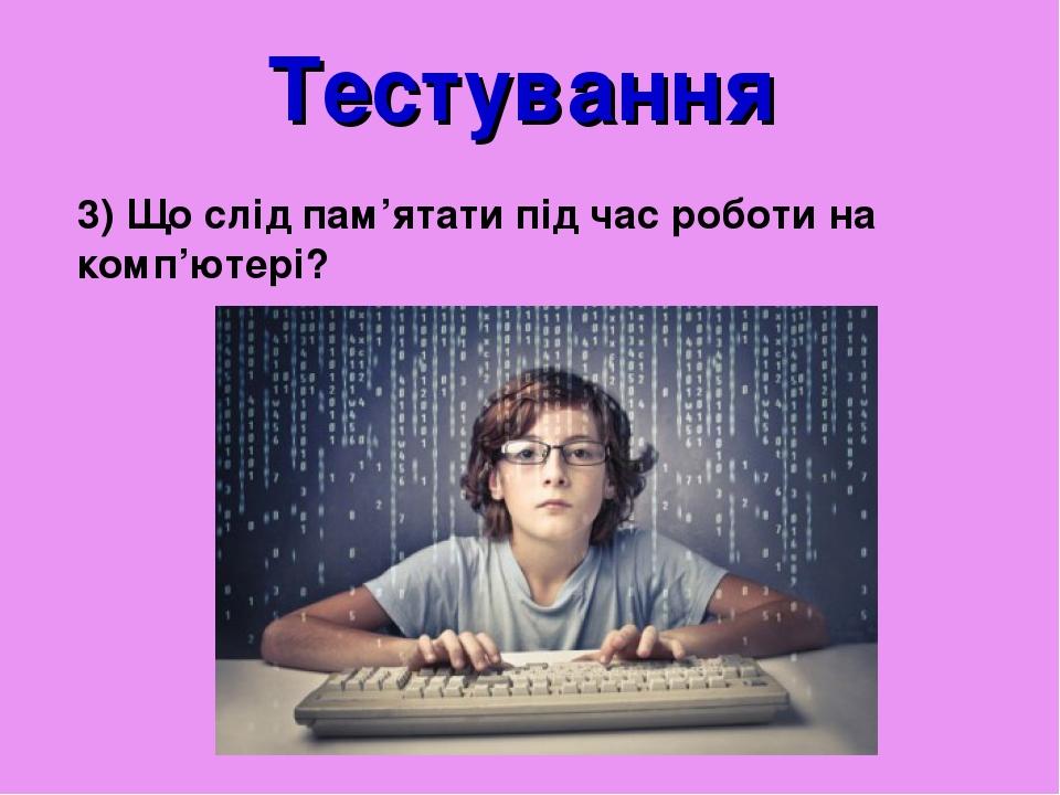 Тестування 3) Що слід пам'ятати під час роботи на комп'ютері?