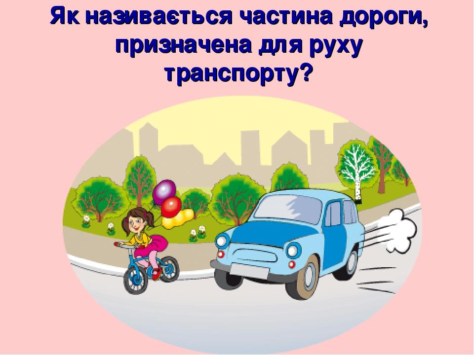 Як називається частина дороги, призначена для руху транспорту?