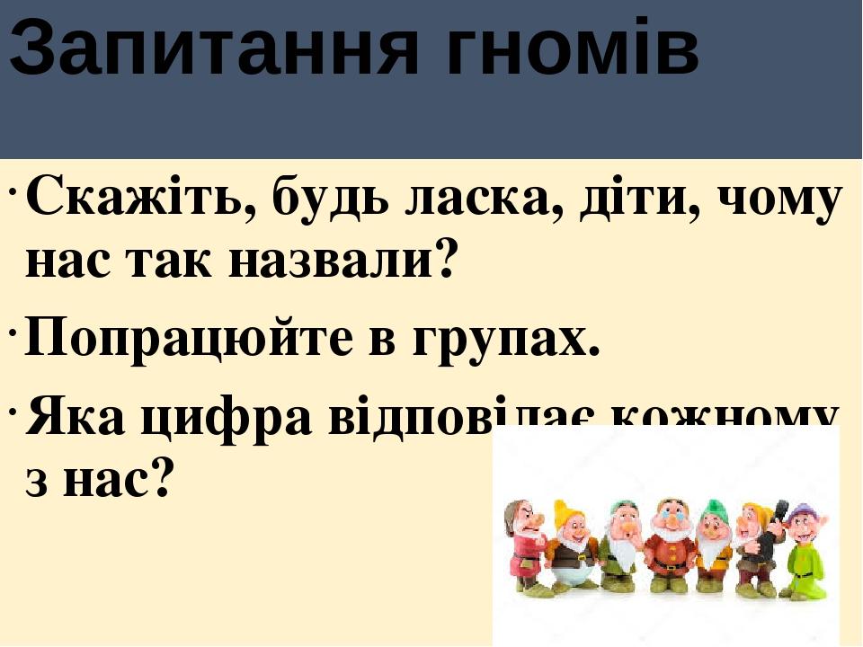 Запитання гномів Скажіть, будь ласка, діти, чому нас так назвали? Попрацюйте в групах. Яка цифра відповідає кожному з нас?