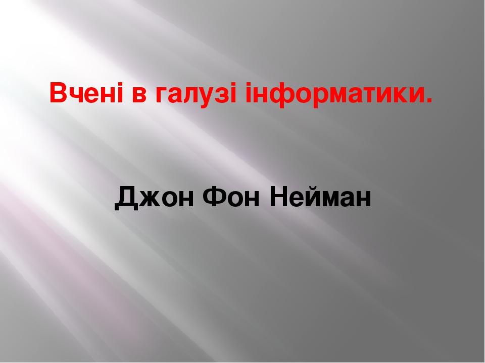 Вчені в галузі інформатики. Джон Фон Нейман