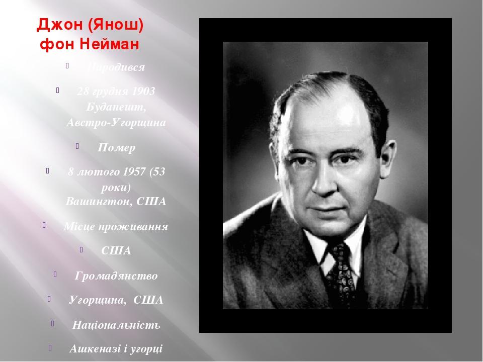 Джон (Янош) фон Нейман Народився 28 грудня 1903 Будапешт, Австро-Угорщина Помер 8 лютого 1957 (53 роки) Вашингтон, США Місце проживання США Громадя...