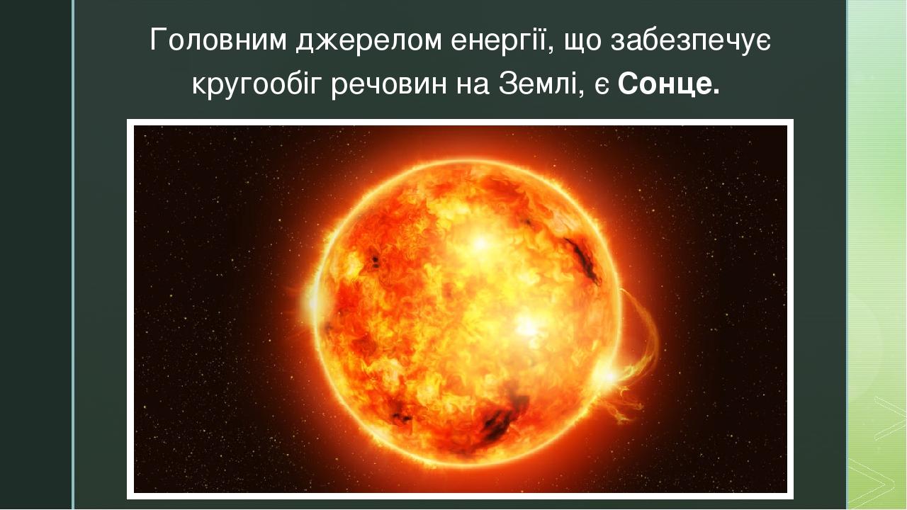 Головним джерелом енергії, що забезпечує кругообіг речовин на Землі, є Сонце. z