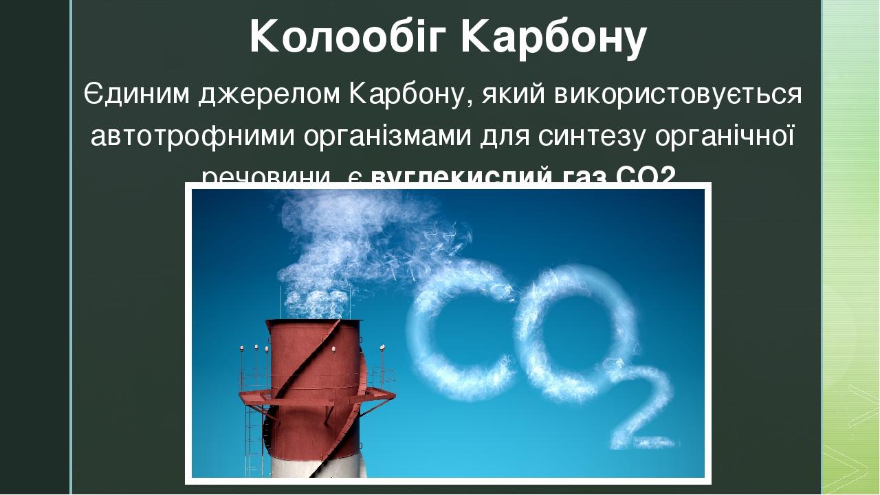 Єдиним джерелом Карбону, який використовується автотрофними організмами для синтезу органічної речовини, є вуглекислий газ СО2. Колообіг Карбону z