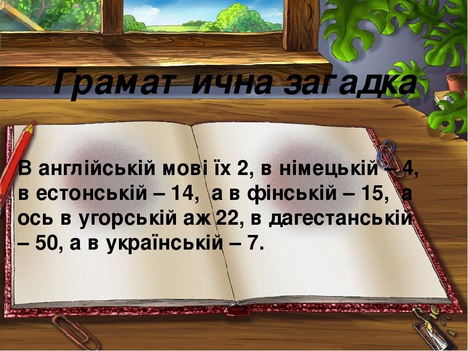 Граматична загадка В англійській мові їх 2, в німецькій – 4, в естонській – 14, а в фінській – 15, а ось в угорській аж 22, в дагестанській – 50, а...