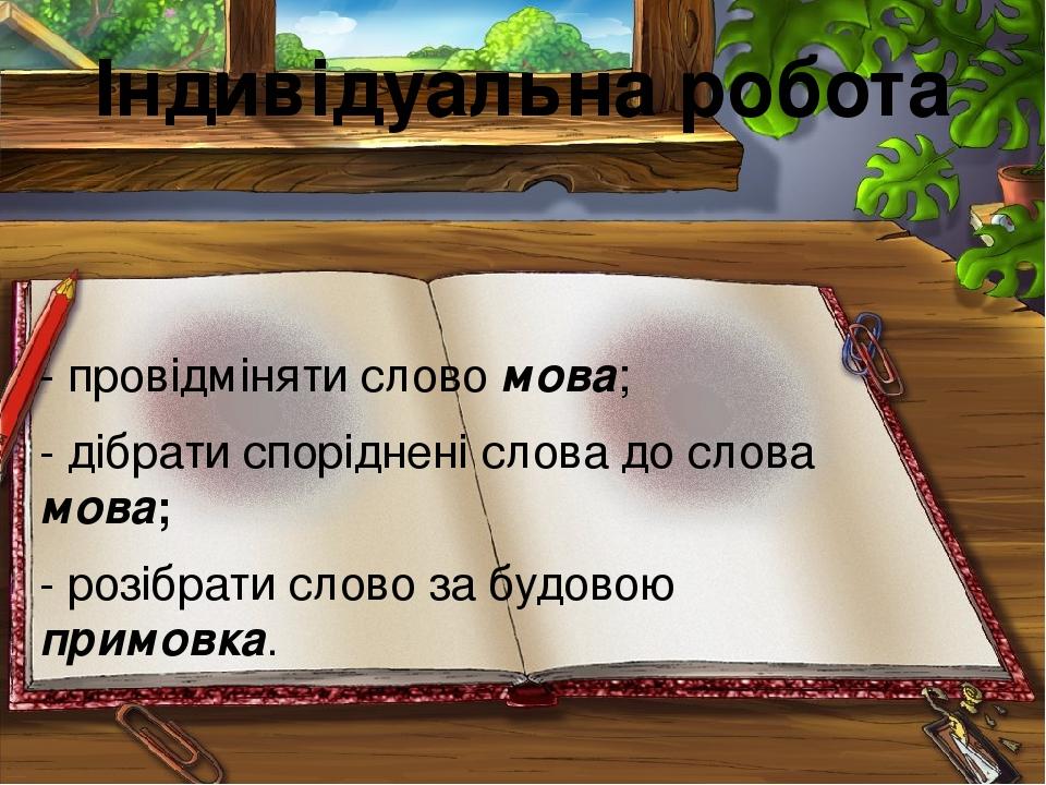Індивідуальна робота - провідміняти слово мова; - дібрати споріднені слова до слова мова; - розібрати слово за будовою примовка.