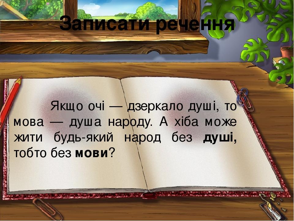 Записати речення Якщо очі — дзеркало душі, то мова — душа народу. А хіба може жити будь-який народ без душі, тобто без мови?