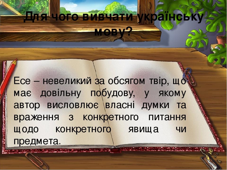 Для чого вивчати українську мову? Есе – невеликий за обсягом твір, що має довільну побудову, у якому автор висловлює власні думки та враження з кон...