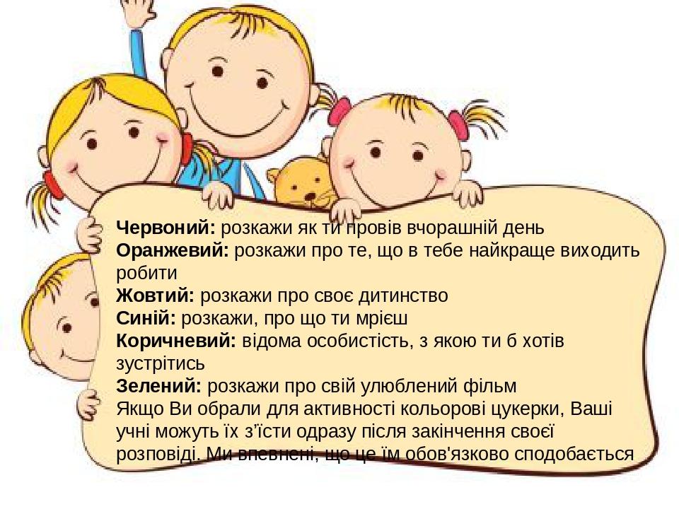 Червоний:розкажи як ти провів вчорашній день Оранжевий:розкажи про те, що в тебе найкраще виходить робити Жовтий:розкажи про своє дитинство Сині...