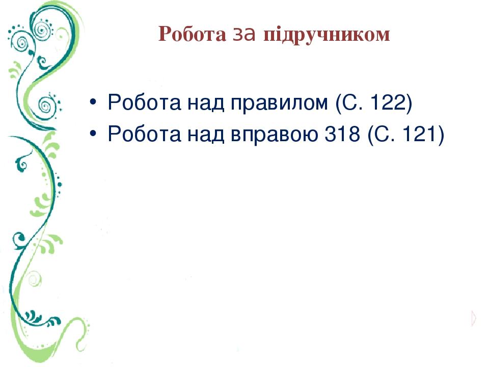 Робота за підручником Робота над правилом (С. 122) Робота над вправою 318 (С. 121)