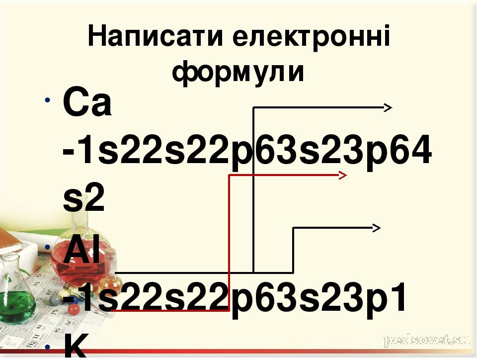 Написати електронні формули Ca -1s22s22p63s23p64s2 Al -1s22s22p63s23p1 K -1s22s22p63s23p64s1 Кальцій і Калій – s-елементи; Алюміній – p-елемент