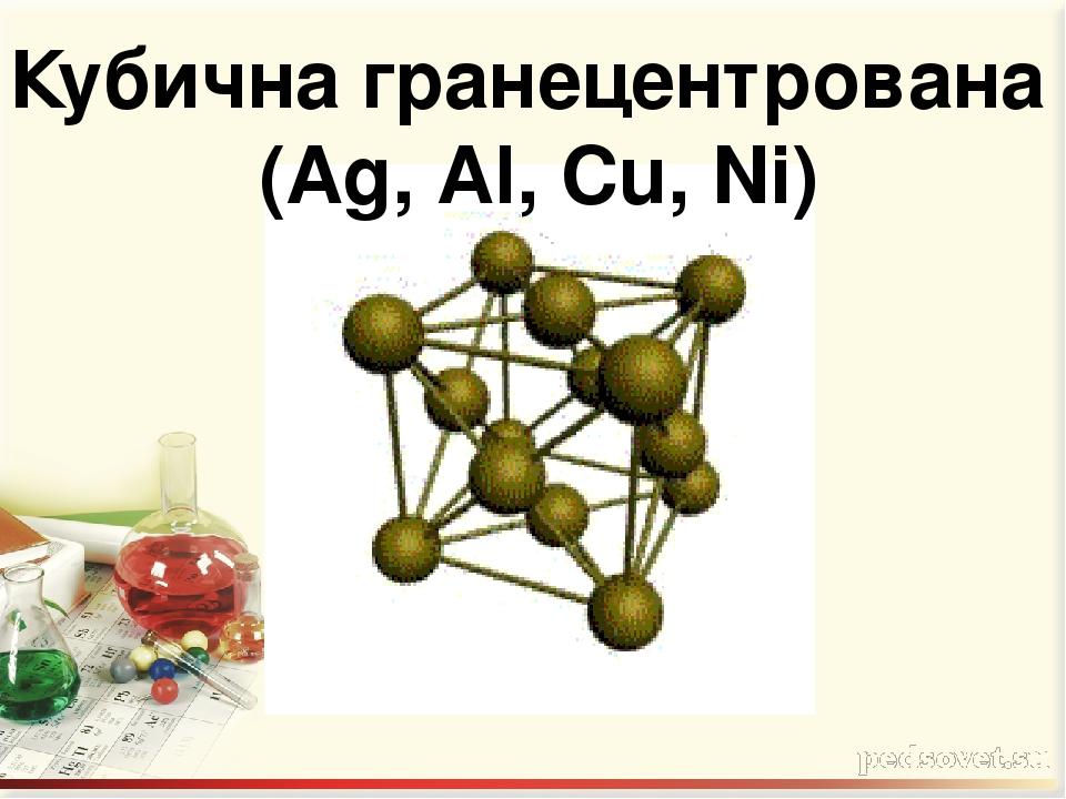 Кубична гранецентрована (Ag, Аl, Cu, Ni)